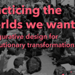 Practicing the Worlds We Want: Prefigurative design for revolutionary transformation